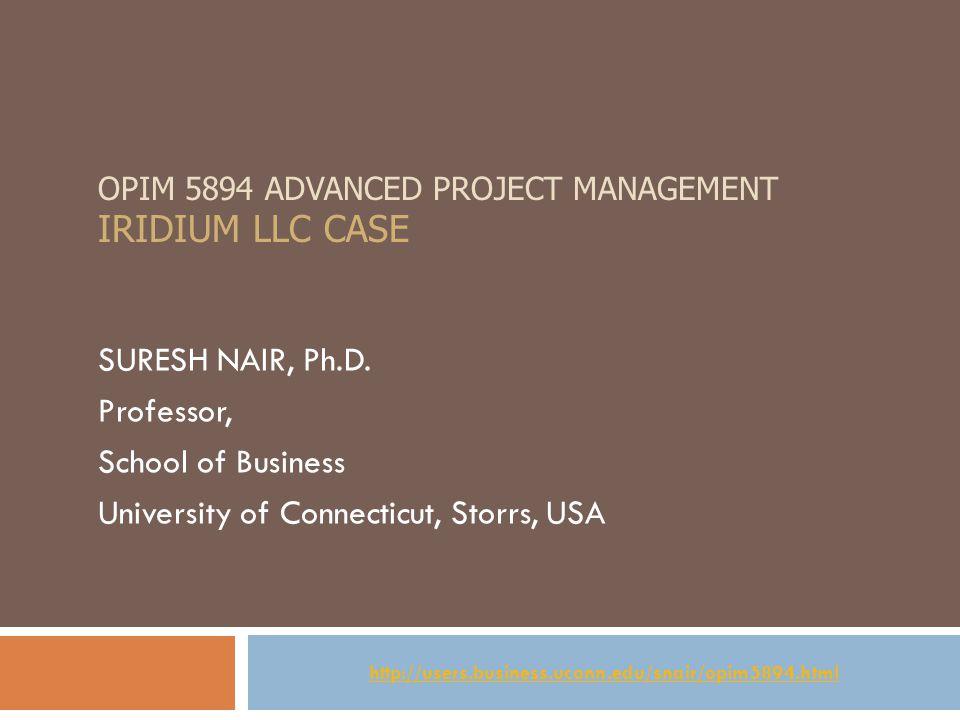OPIM 5894 ADVANCED PROJECT MANAGEMENT IRIDIUM LLC CASE SURESH NAIR, Ph.D.