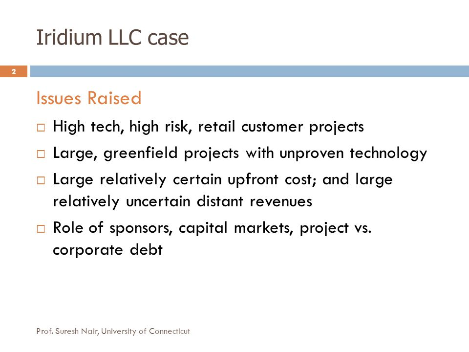 Iridium LLC case 2 Issues Raised  High tech, high risk, retail customer projects  Large, greenfield projects with unproven technology  Large relati