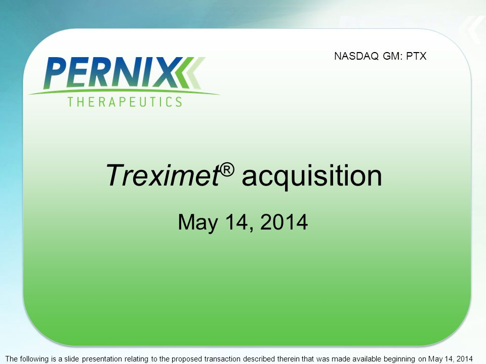 Treximet ® acquisition May 14, 2014 NASDAQ GM: PTX The following is a slide presentation relating to the proposed transaction described therein that w