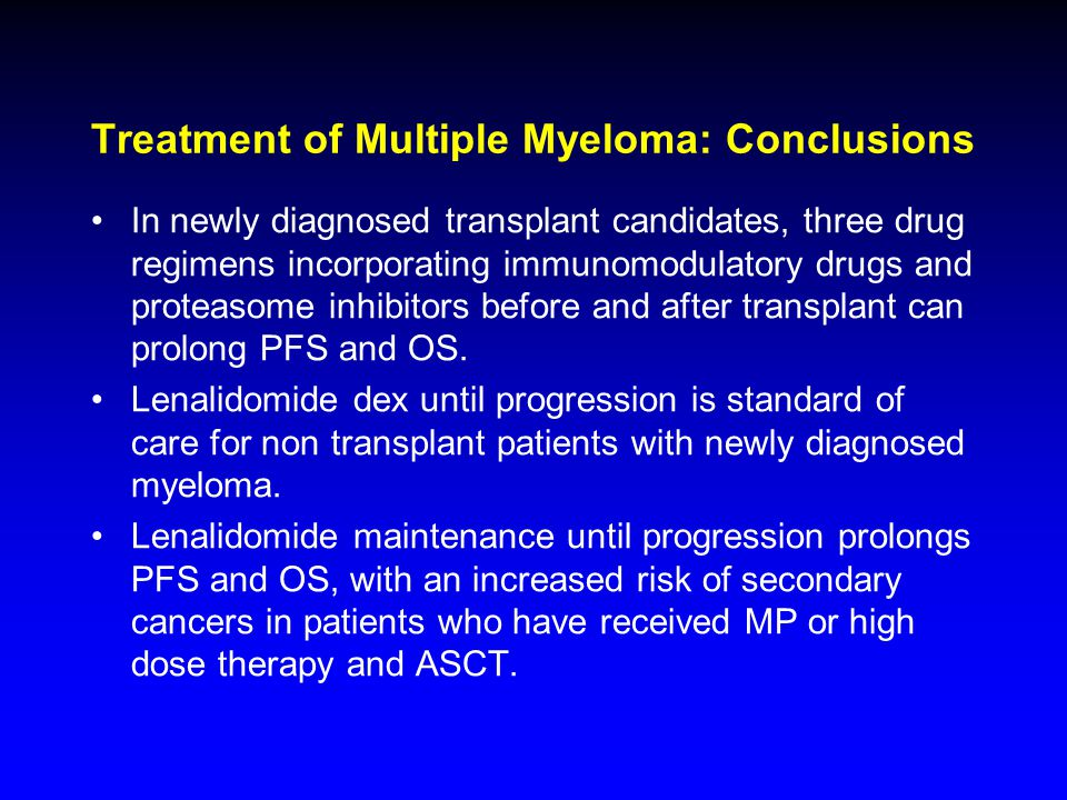 Treatment of Multiple Myeloma: Conclusions In newly diagnosed transplant candidates, three drug regimens incorporating immunomodulatory drugs and prot