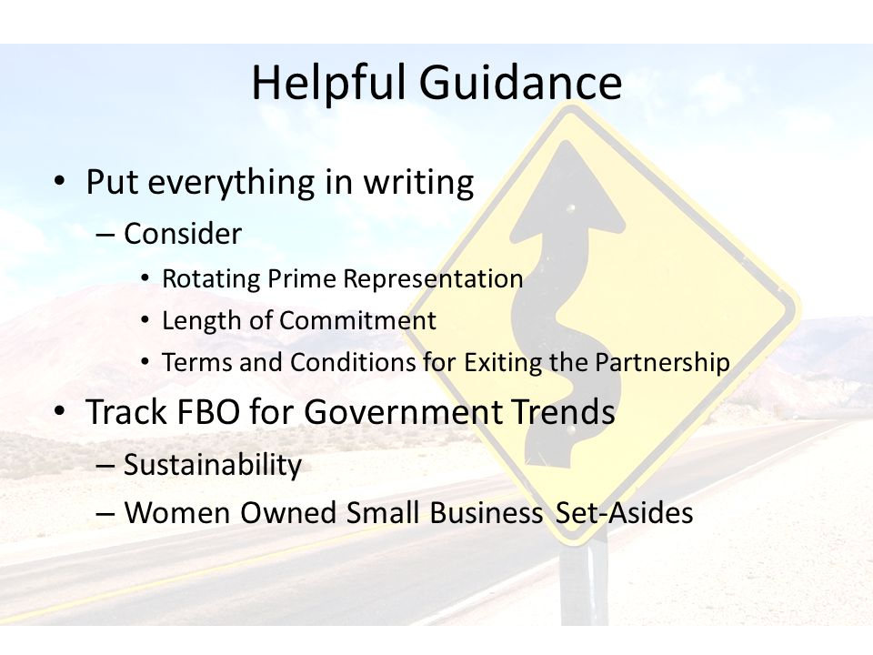 Helpful Guidance Put everything in writing – Consider Rotating Prime Representation Length of Commitment Terms and Conditions for Exiting the Partnership Track FBO for Government Trends – Sustainability – Women Owned Small Business Set-Asides