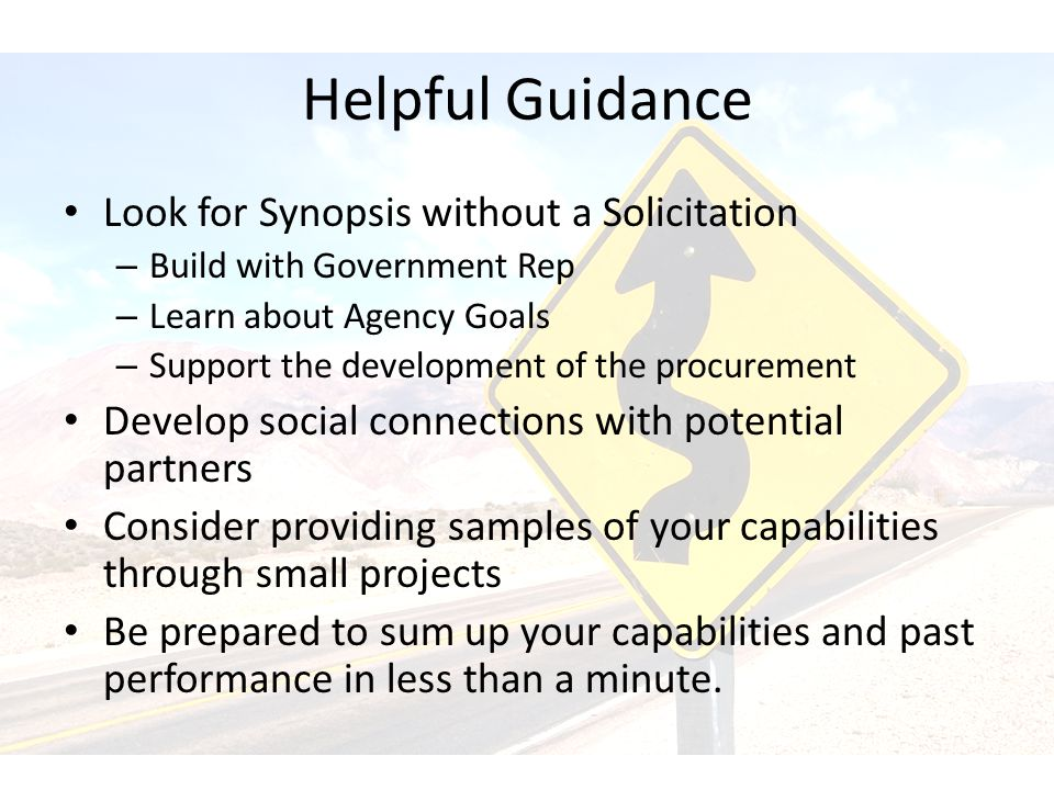 Helpful Guidance Look for Synopsis without a Solicitation – Build with Government Rep – Learn about Agency Goals – Support the development of the procurement Develop social connections with potential partners Consider providing samples of your capabilities through small projects Be prepared to sum up your capabilities and past performance in less than a minute.