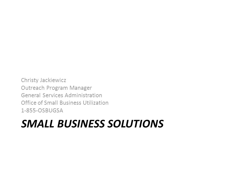SMALL BUSINESS SOLUTIONS Christy Jackiewicz Outreach Program Manager General Services Administration Office of Small Business Utilization 1-855-OSBUGSA