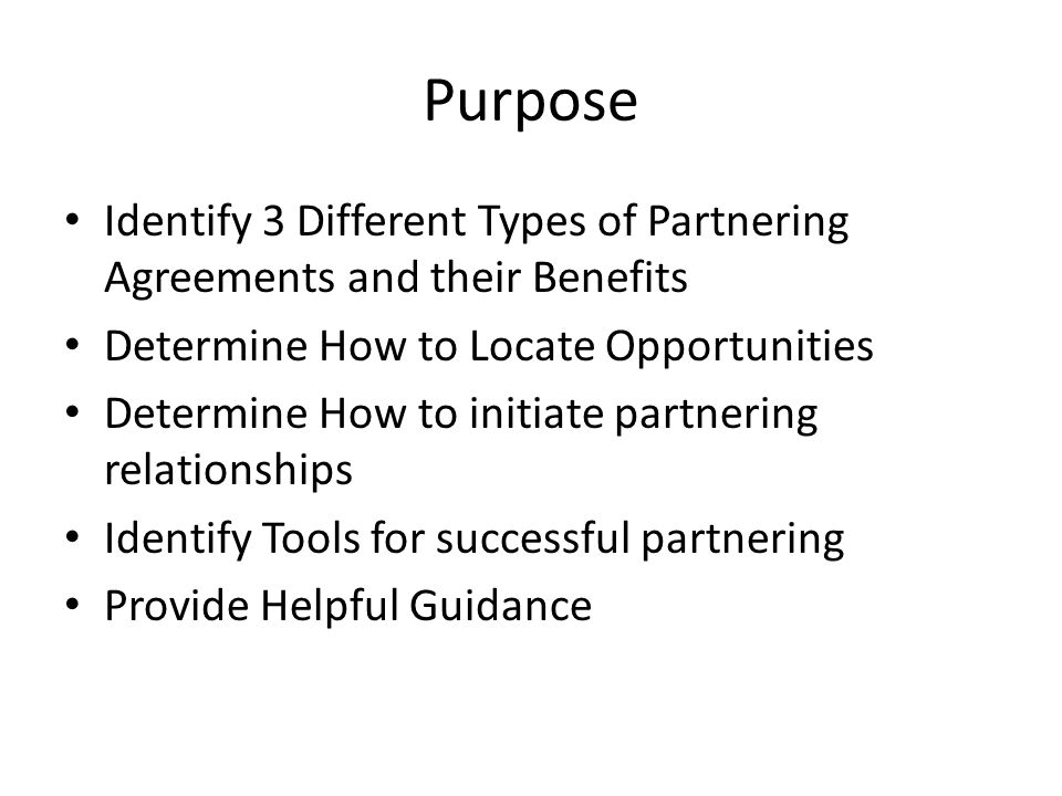 Purpose Identify 3 Different Types of Partnering Agreements and their Benefits Determine How to Locate Opportunities Determine How to initiate partnering relationships Identify Tools for successful partnering Provide Helpful Guidance
