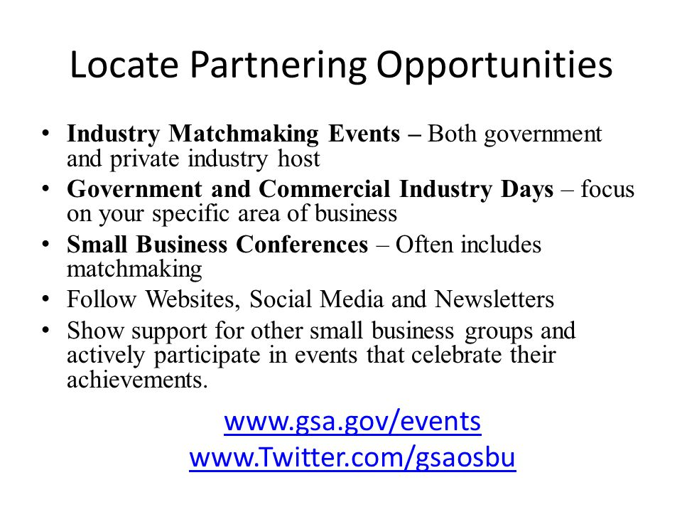 Locate Partnering Opportunities Industry Matchmaking Events – Both government and private industry host Government and Commercial Industry Days – focus on your specific area of business Small Business Conferences – Often includes matchmaking Follow Websites, Social Media and Newsletters Show support for other small business groups and actively participate in events that celebrate their achievements.