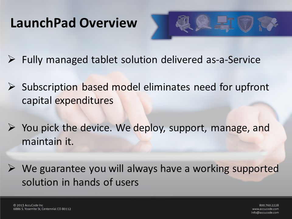  Fully managed tablet solution delivered as-a-Service  Subscription based model eliminates need for upfront capital expenditures  You pick the device.