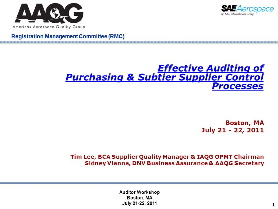 Company Confidential Registration Management Committee (RMC) Effective Auditing of Purchasing & Subtier Supplier Control Processes Boston, MA July 21 - 22, 2011 Tim Lee, BCA Supplier Quality Manager & IAQG OPMT Chairman Sidney Vianna, DNV Business Assurance & AAQG Secretary 1 Auditor Workshop Boston, MA July 21-22, 2011