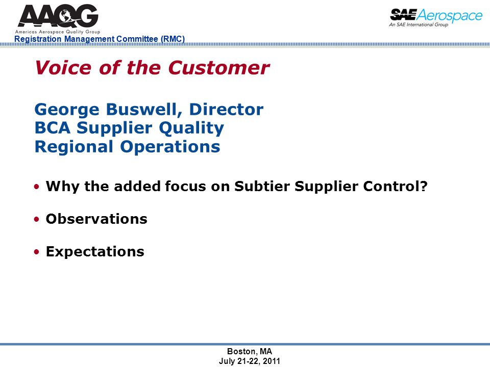 Registration Management Committee (RMC) Boston, MA July 21-22, 2011 Voice of the Customer George Buswell, Director BCA Supplier Quality Regional Operations Why the added focus on Subtier Supplier Control.