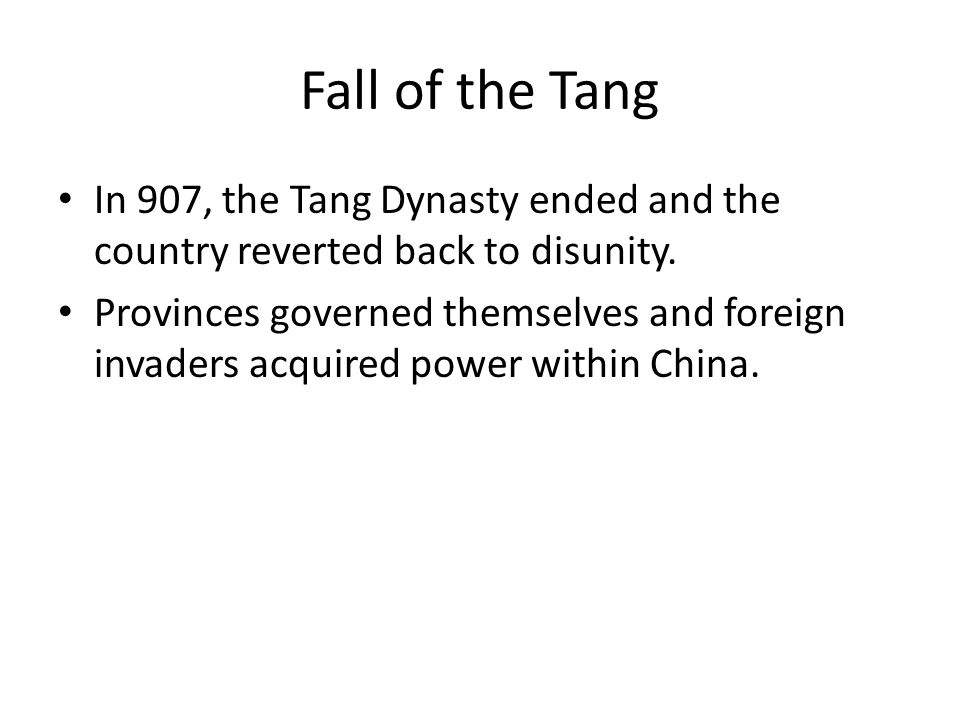 Fall of the Tang In 907, the Tang Dynasty ended and the country reverted back to disunity. Provinces governed themselves and foreign invaders acquired
