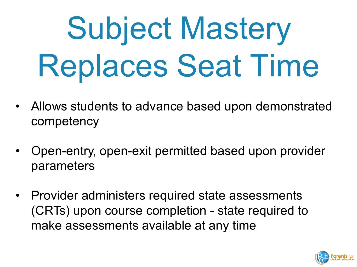 Subject Mastery Replaces Seat Time Allows students to advance based upon demonstrated competency Open-entry, open-exit permitted based upon provider parameters Provider administers required state assessments (CRTs) upon course completion - state required to make assessments available at any time