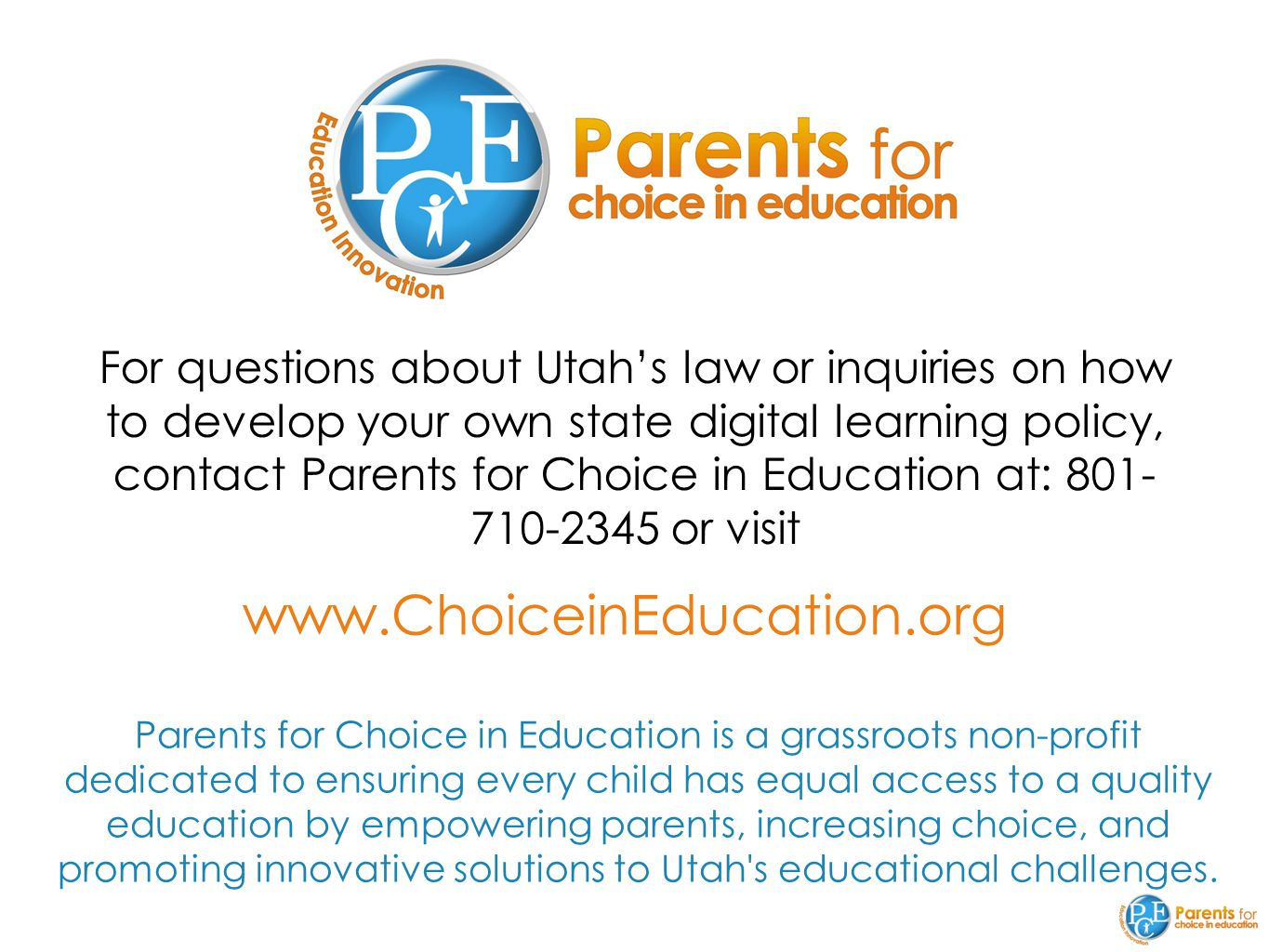 www.ChoiceinEducation.org For questions about Utah's law or inquiries on how to develop your own state digital learning policy, contact Parents for Choice in Education at: 801- 710-2345 or visit Parents for Choice in Education is a grassroots non-profit dedicated to ensuring every child has equal access to a quality education by empowering parents, increasing choice, and promoting innovative solutions to Utah s educational challenges.