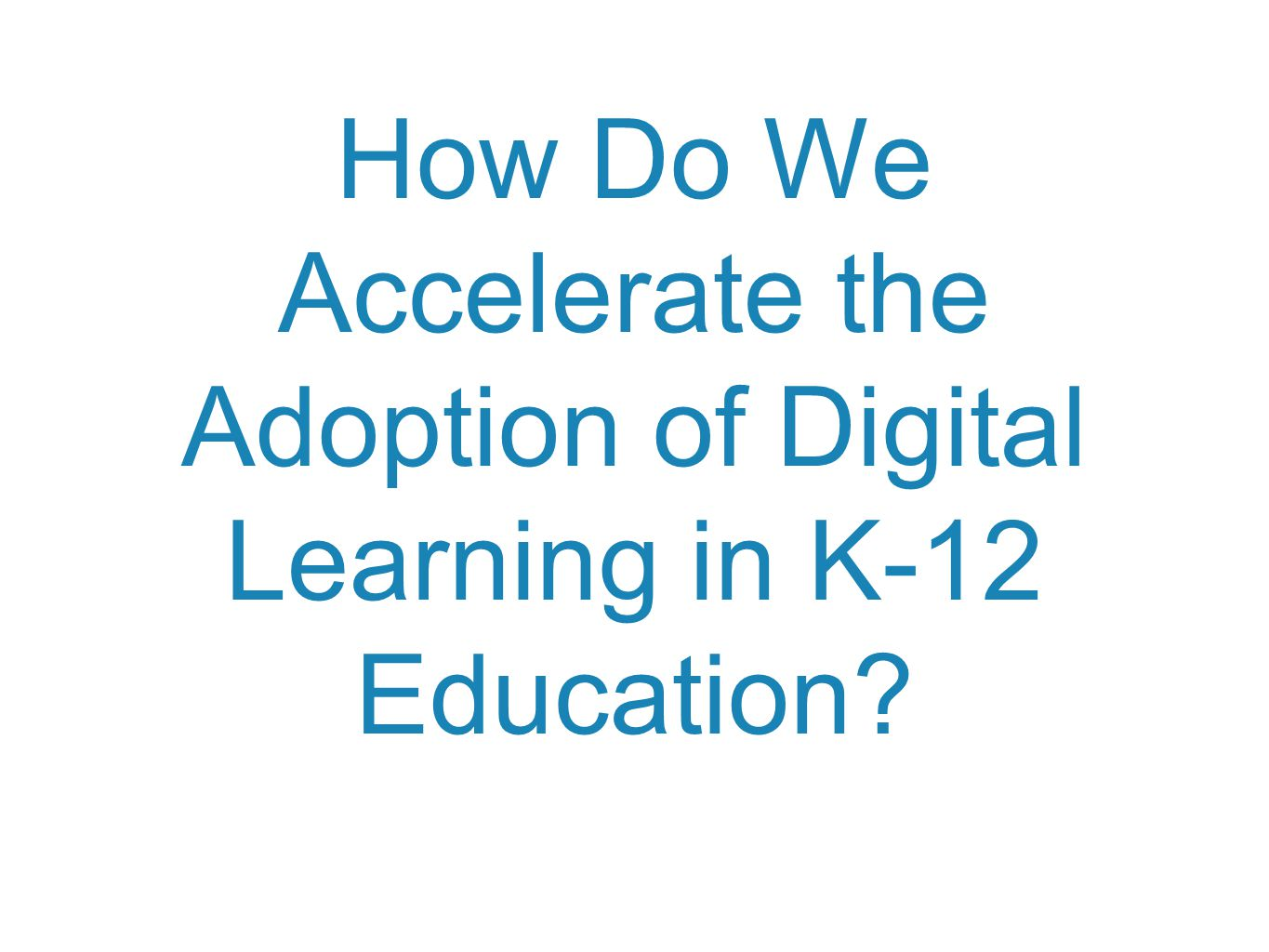 How Do We Accelerate the Adoption of Digital Learning in K-12 Education?