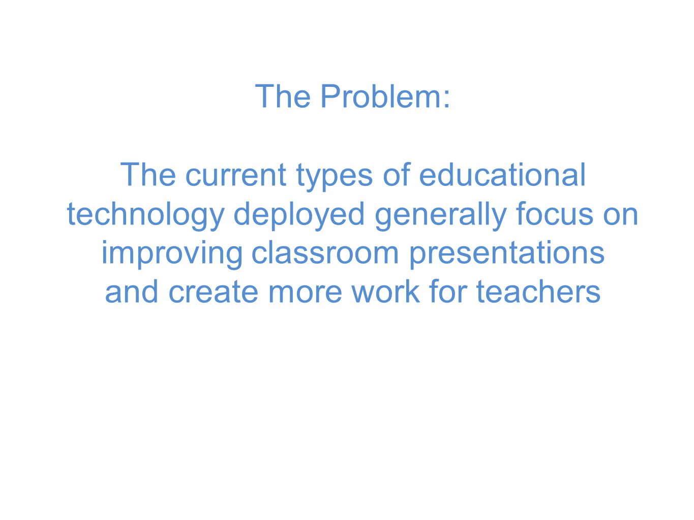 The Problem: The current types of educational technology deployed generally focus on improving classroom presentations and create more work for teachers