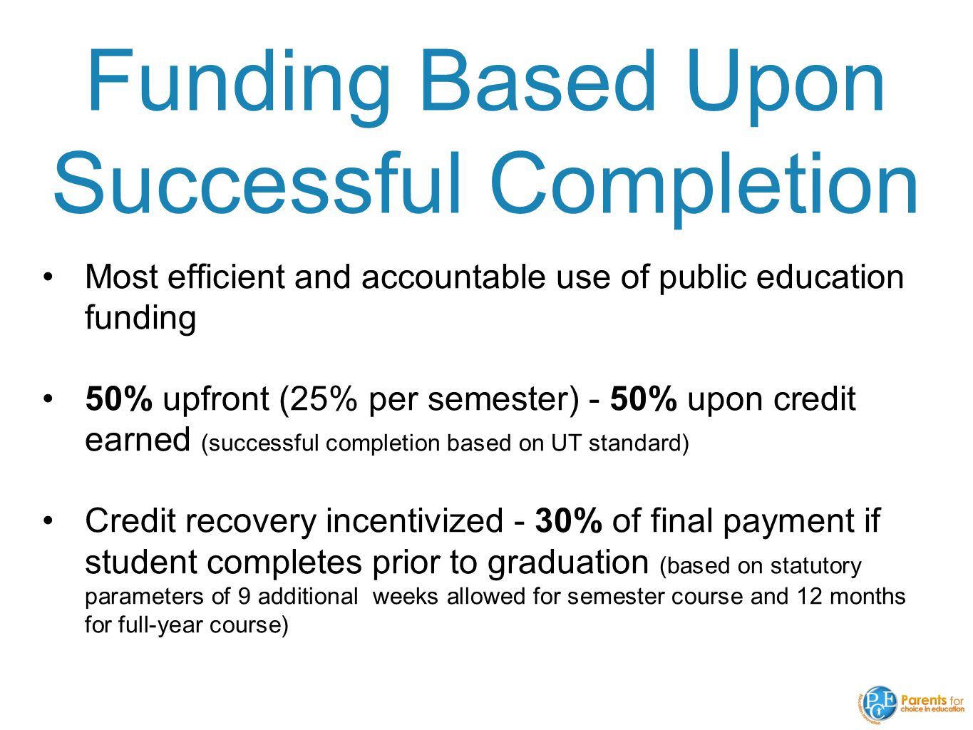 Funding Based Upon Successful Completion Most efficient and accountable use of public education funding 50% upfront (25% per semester) - 50% upon credit earned (successful completion based on UT standard) Credit recovery incentivized - 30% of final payment if student completes prior to graduation (based on statutory parameters of 9 additional weeks allowed for semester course and 12 months for full-year course)