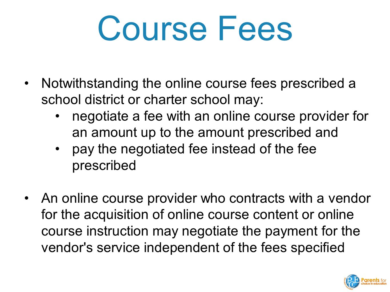 Course Fees Notwithstanding the online course fees prescribed a school district or charter school may: negotiate a fee with an online course provider for an amount up to the amount prescribed and pay the negotiated fee instead of the fee prescribed An online course provider who contracts with a vendor for the acquisition of online course content or online course instruction may negotiate the payment for the vendor s service independent of the fees specified