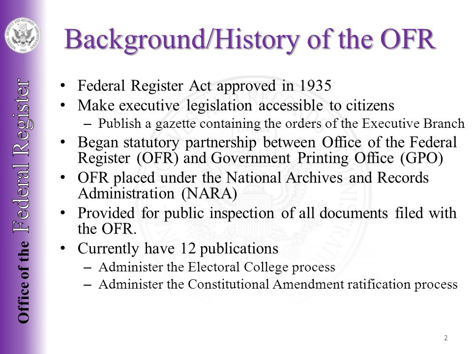 Federal Register Act approved in 1935 Make executive legislation accessible to citizens – Publish a gazette containing the orders of the Executive Branch Began statutory partnership between Office of the Federal Register (OFR) and Government Printing Office (GPO) OFR placed under the National Archives and Records Administration (NARA) Provided for public inspection of all documents filed with the OFR.