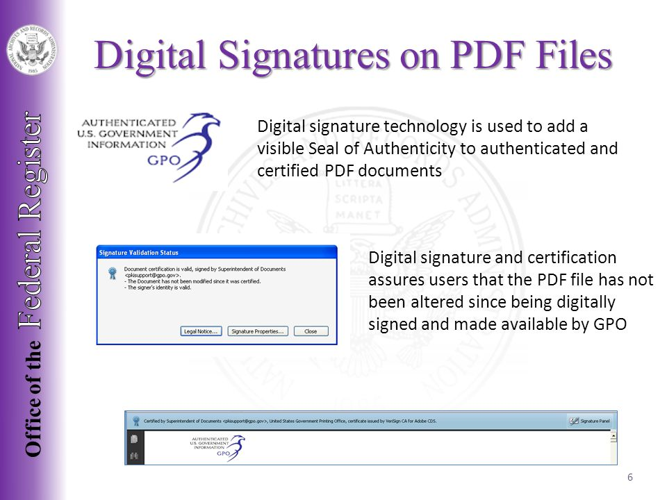 Digital Signatures on PDF Files Digital signature technology is used to add a visible Seal of Authenticity to authenticated and certified PDF documents Digital signature and certification assures users that the PDF file has not been altered since being digitally signed and made available by GPO 6
