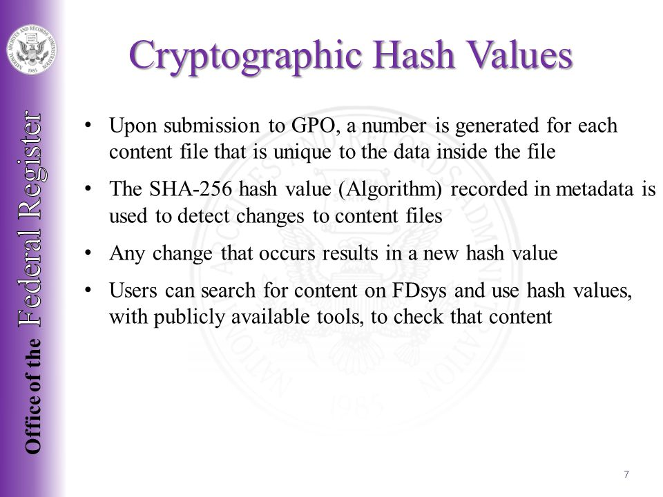 Upon submission to GPO, a number is generated for each content file that is unique to the data inside the file The SHA-256 hash value (Algorithm) recorded in metadata is used to detect changes to content files Any change that occurs results in a new hash value Users can search for content on FDsys and use hash values, with publicly available tools, to check that content Cryptographic Hash Values 7