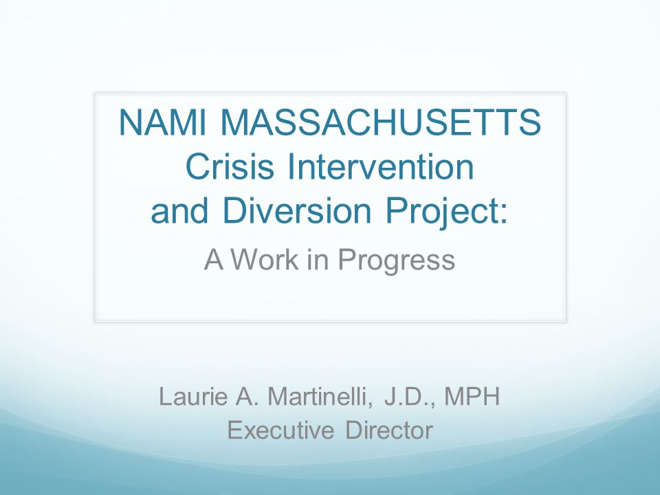 NAMI MASSACHUSETTS Crisis Intervention and Diversion Project: A Work in Progress Laurie A.