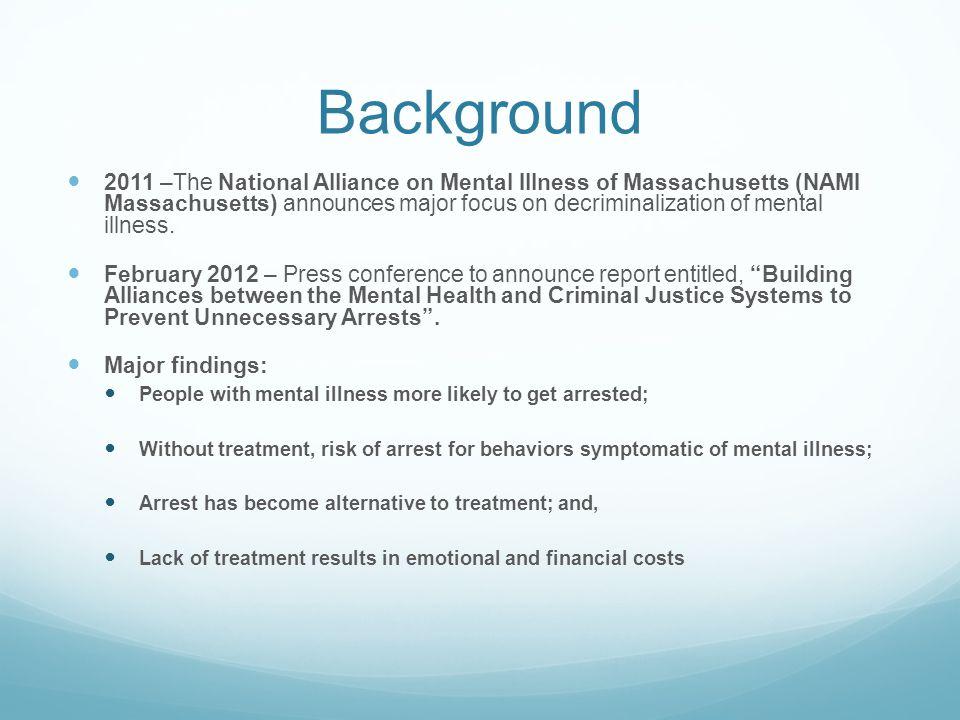 Background 2011 –The National Alliance on Mental Illness of Massachusetts (NAMI Massachusetts) announces major focus on decriminalization of mental illness.