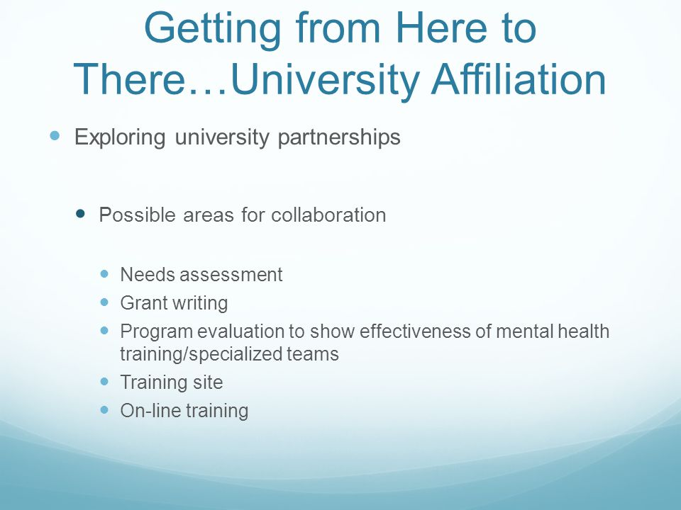 Getting from Here to There…University Affiliation Exploring university partnerships Possible areas for collaboration Needs assessment Grant writing Pr