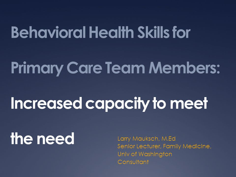 Behavioral Health Skills for Primary Care Team Members: Increased capacity to meet the need Larry Mauksch, M.Ed Senior Lecturer, Family Medicine, Univ of Washington Consultant