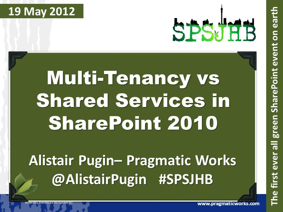 MAKING BUSINESS INTELLIGENT www.pragmaticworks.com 19 May 2012 Multi-Tenancy vs Shared Services in SharePoint 2010 Alistair Pugin– Pragmatic Works @AlistairPugin #SPSJHB The first ever all green SharePoint event on earth