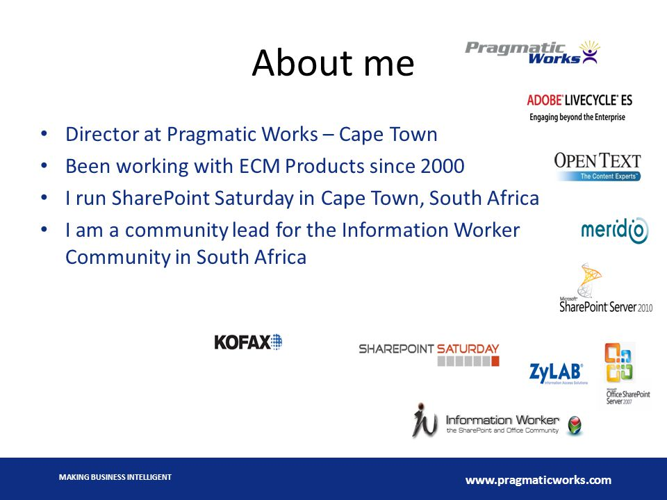 MAKING BUSINESS INTELLIGENT www.pragmaticworks.com About me Director at Pragmatic Works – Cape Town Been working with ECM Products since 2000 I run SharePoint Saturday in Cape Town, South Africa I am a community lead for the Information Worker Community in South Africa