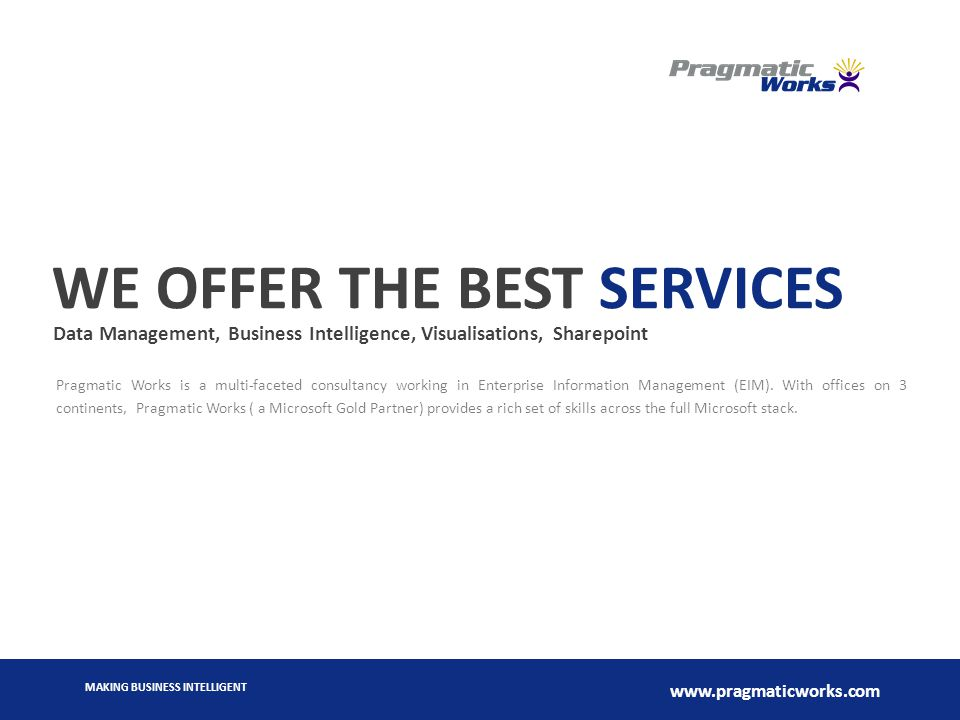 MAKING BUSINESS INTELLIGENT www.pragmaticworks.com WE OFFER THE BEST SERVICES Data Management, Business Intelligence, Visualisations, Sharepoint Pragmatic Works is a multi-faceted consultancy working in Enterprise Information Management (EIM).