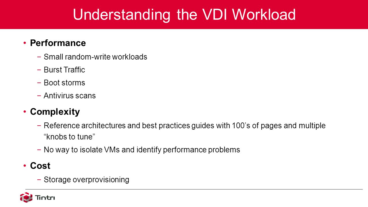 Performance −Small random-write workloads −Burst Traffic −Boot storms −Antivirus scans Complexity −Reference architectures and best practices guides with 100's of pages and multiple knobs to tune −No way to isolate VMs and identify performance problems Cost −Storage overprovisioning Understanding the VDI Workload