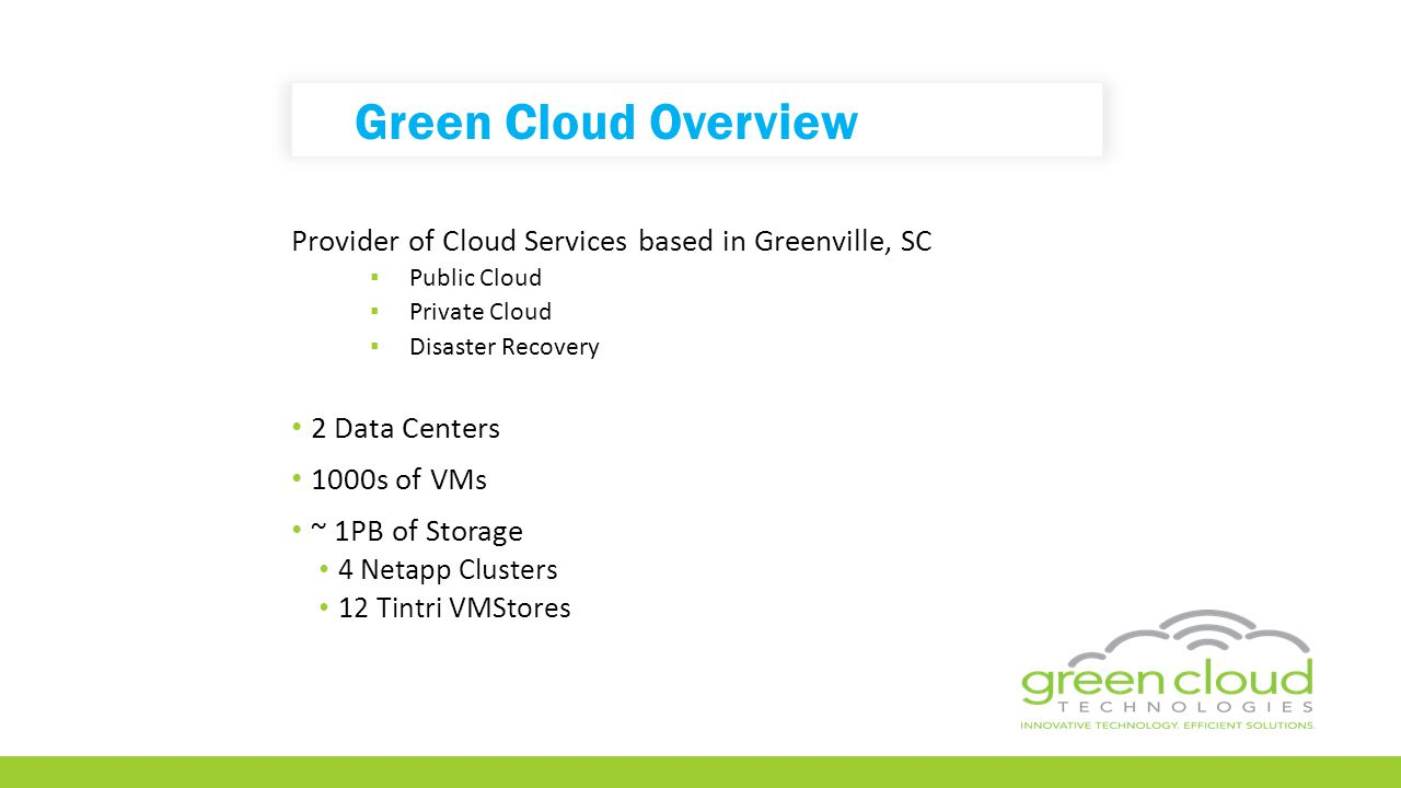 Green Cloud Overview Provider of Cloud Services based in Greenville, SC ▪ Public Cloud ▪ Private Cloud ▪ Disaster Recovery 2 Data Centers 1000s of VMs ~ 1PB of Storage 4 Netapp Clusters 12 Tintri VMStores
