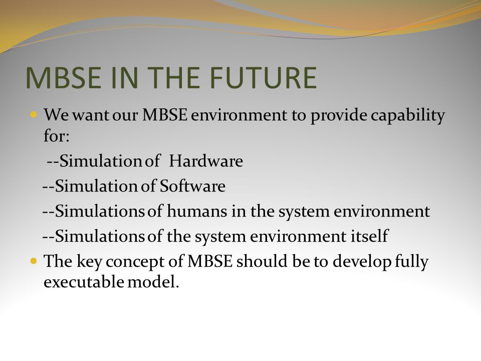 MBSE IN THE FUTURE We want our MBSE environment to provide capability for: --Simulation of Hardware --Simulation of Software --Simulations of humans in the system environment --Simulations of the system environment itself The key concept of MBSE should be to develop fully executable model.