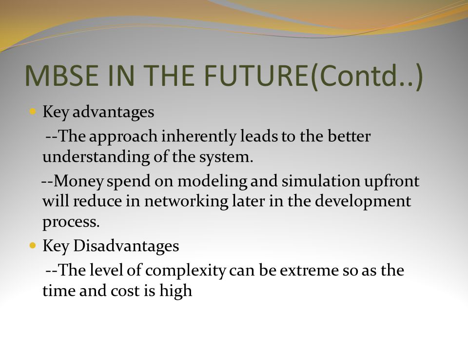 MBSE IN THE FUTURE(Contd..) Key advantages --The approach inherently leads to the better understanding of the system. --Money spend on modeling and si