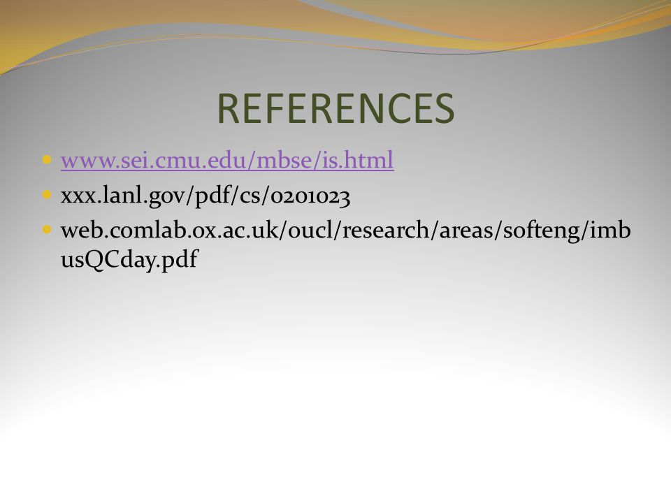 REFERENCES www.sei.cmu.edu/mbse/is.html xxx.lanl.gov/pdf/cs/0201023 web.comlab.ox.ac.uk/oucl/research/areas/softeng/imb usQCday.pdf
