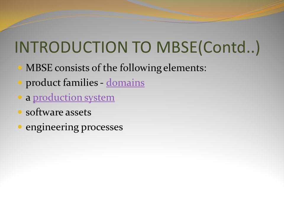 INTRODUCTION TO MBSE(Contd..) MBSE consists of the following elements: product families - domainsdomains a production systemproduction system software