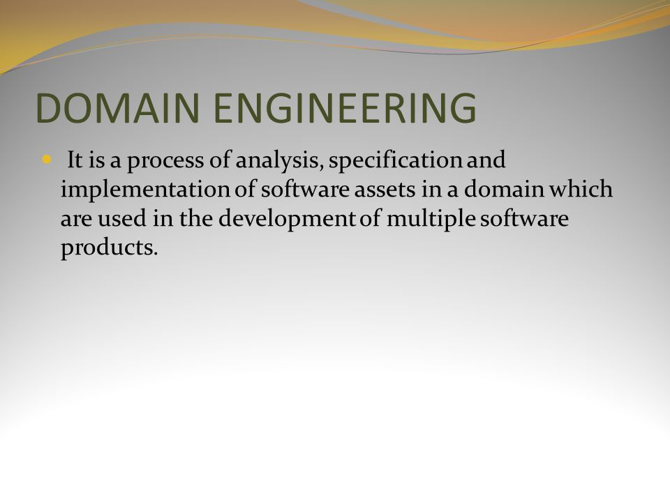 DOMAIN ENGINEERING It is a process of analysis, specification and implementation of software assets in a domain which are used in the development of multiple software products.