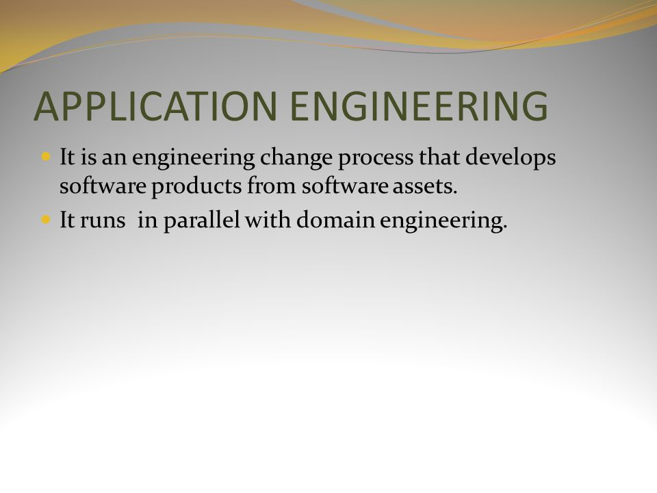 APPLICATION ENGINEERING It is an engineering change process that develops software products from software assets. It runs in parallel with domain engi