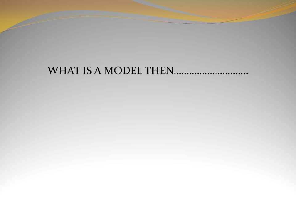 WHAT IS A MODEL THEN………………………..