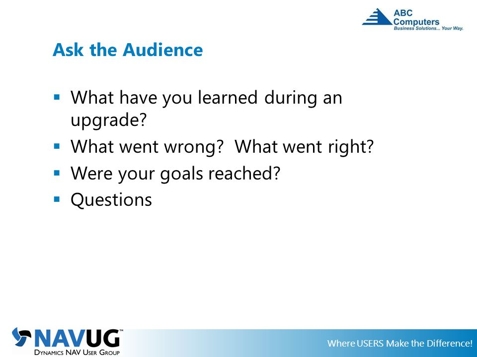 Where USERS Make the Difference. Ask the Audience  What have you learned during an upgrade.
