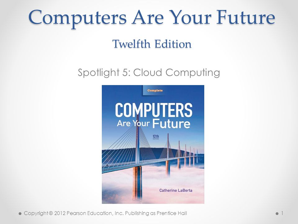 Computers Are Your Future Twelfth Edition Spotlight 5: Cloud Computing Copyright © 2012 Pearson Education, Inc. Publishing as Prentice Hall 1