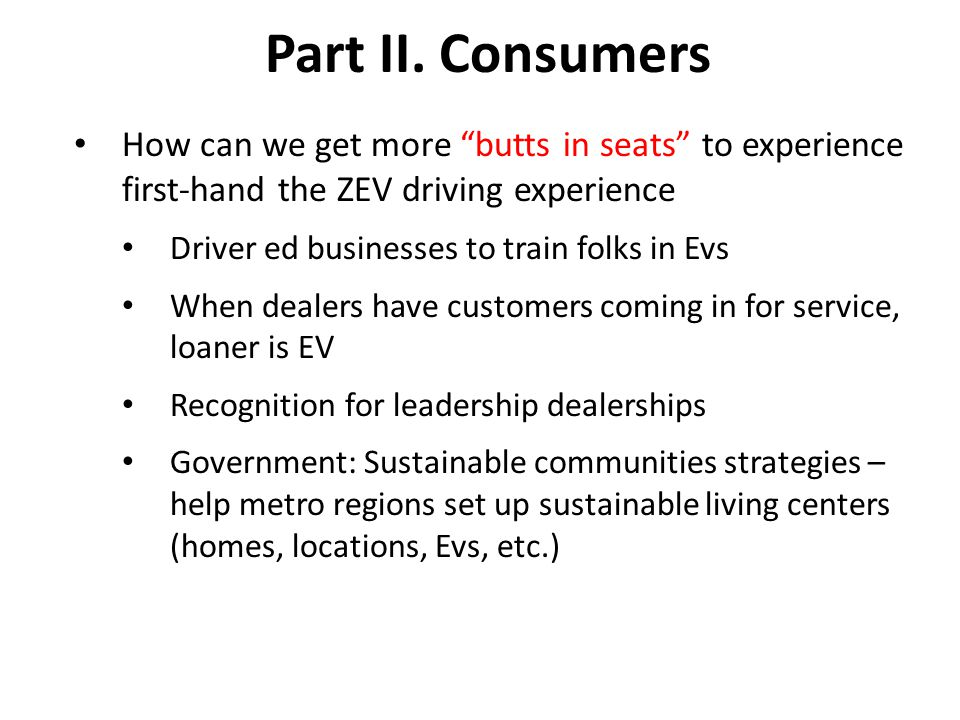 "Part II. Consumers How can we get more ""butts in seats"" to experience first-hand the ZEV driving experience Driver ed businesses to train folks in Evs"