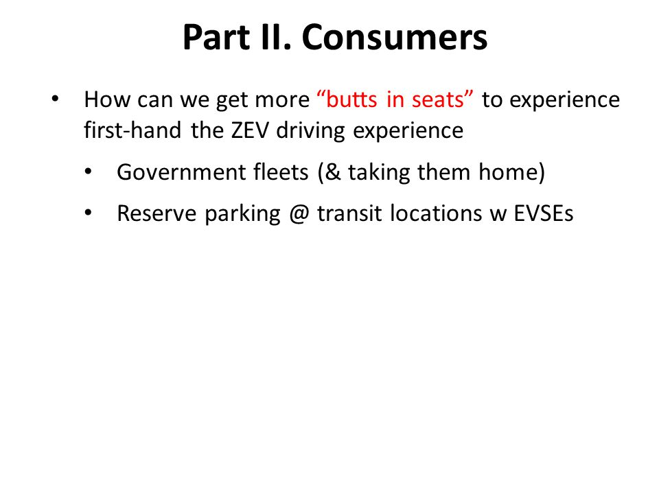 "Part II. Consumers How can we get more ""butts in seats"" to experience first-hand the ZEV driving experience Government fleets (& taking them home) Res"
