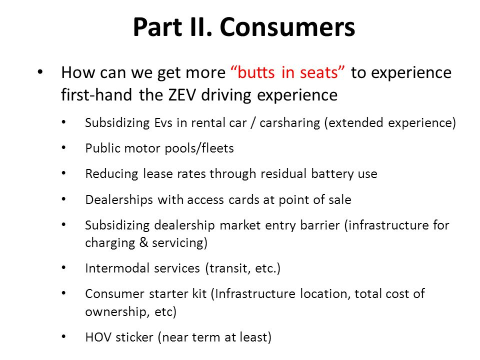 "Part II. Consumers How can we get more ""butts in seats"" to experience first-hand the ZEV driving experience Subsidizing Evs in rental car / carsharing"