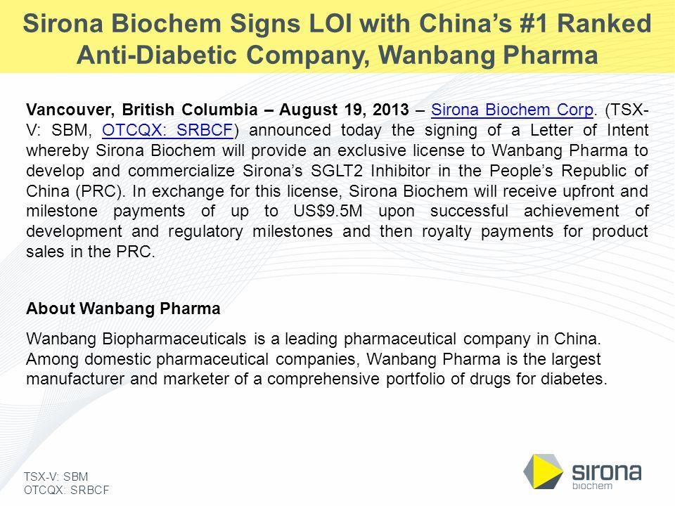 TSX-V: SBM OTCQX: SRBCF Sirona Biochem Signs LOI with China's #1 Ranked Anti-Diabetic Company, Wanbang Pharma Vancouver, British Columbia – August 19, 2013 – Sirona Biochem Corp.