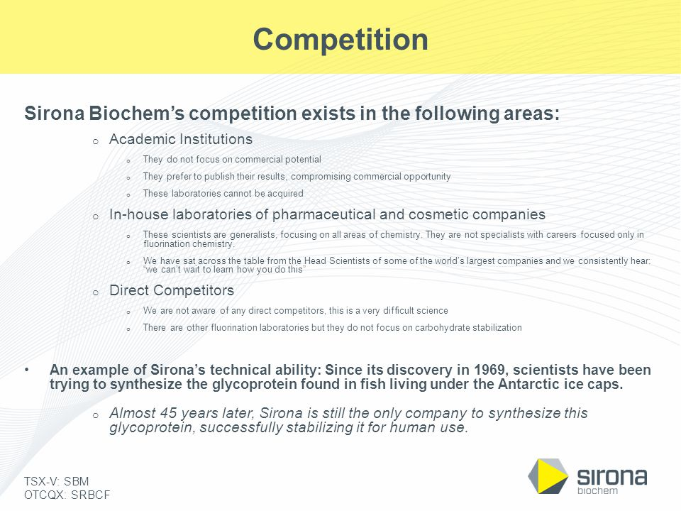 TSX-V: SBM OTCQX: SRBCF Competition Sirona Biochem's competition exists in the following areas: o Academic Institutions o They do not focus on commerc