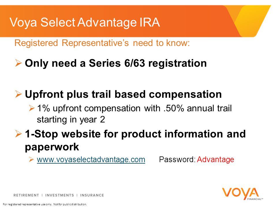 For registered representative use only. Not for public distribution. Voya Select Advantage IRA  Only need a Series 6/63 registration  Upfront plus t
