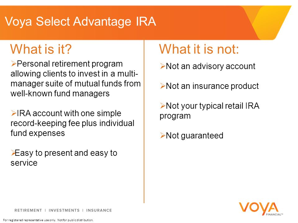 For registered representative use only. Not for public distribution. Voya Select Advantage IRA  Personal retirement program allowing clients to inves