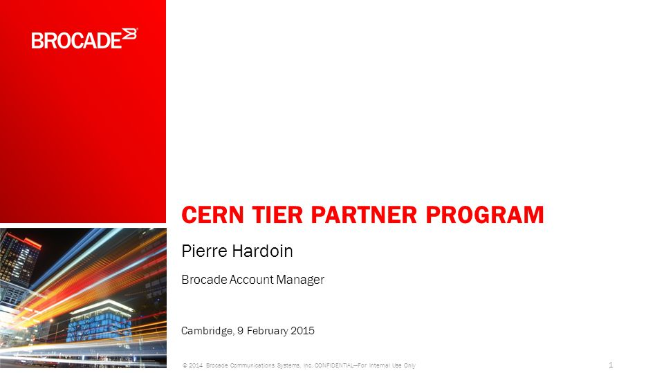 CERN TIER PARTNER PROGRAM Pierre Hardoin Brocade Account Manager Cambridge, 9 February 2015 1 © 2014 Brocade Communications Systems, Inc.