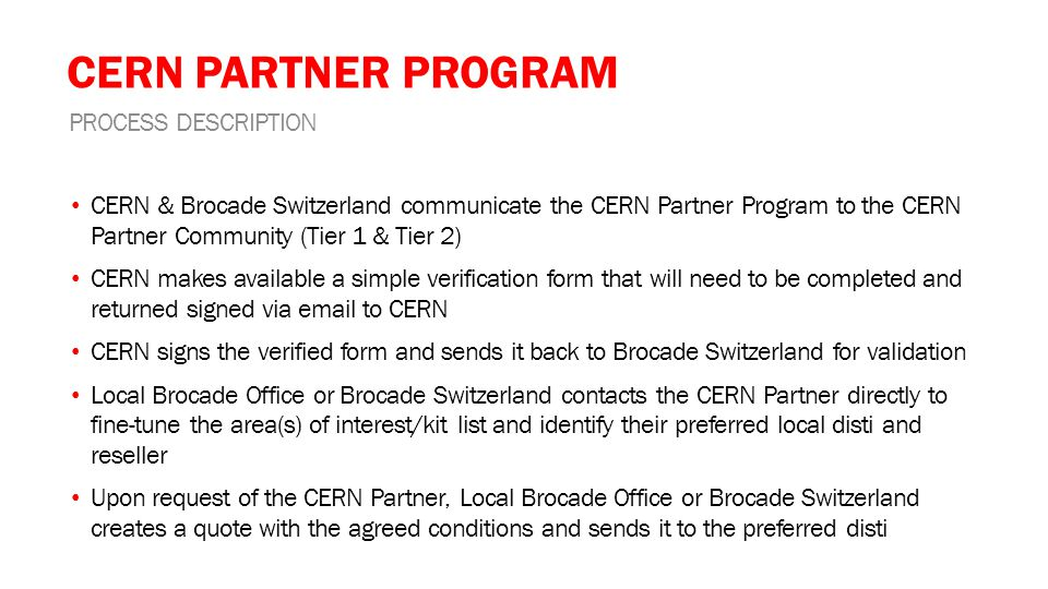 CERN PARTNER PROGRAM CERN & Brocade Switzerland communicate the CERN Partner Program to the CERN Partner Community (Tier 1 & Tier 2) CERN makes available a simple verification form that will need to be completed and returned signed via email to CERN CERN signs the verified form and sends it back to Brocade Switzerland for validation Local Brocade Office or Brocade Switzerland contacts the CERN Partner directly to fine-tune the area(s) of interest/kit list and identify their preferred local disti and reseller Upon request of the CERN Partner, Local Brocade Office or Brocade Switzerland creates a quote with the agreed conditions and sends it to the preferred disti PROCESS DESCRIPTION