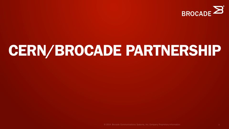 ® CERN/BROCADE PARTNERSHIP © 2014 Brocade Communications Systems, Inc.